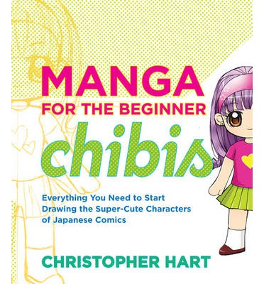 Manga for the Beginner Chibis: Everything You Need to Strart Drawing the Super-cute Characters of Japanese Comics