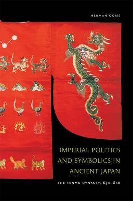 Imperial Politics and Symbolics in Ancient Japan: The Tenmu Dynasty, 650-800