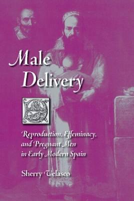 Male Delivery: Reproduction, Effeminacy, and Pregnant Men in Early Modern Spain