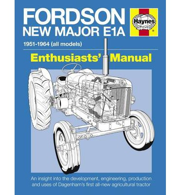 Fordson New Major E1A Enthusiasts' Manual: An Insight into the Development, Engineering, Production and Uses of Dagenham's First All-new Agricultural Tractor
