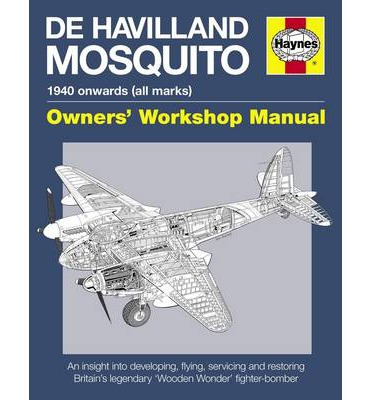 De Havilland Mosquito Manual: An Insight into Developing, Flying, Servicing and Restoring Britain's Legendary 'Wooden Wonder' Fighter-bomber