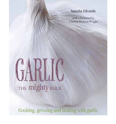 Garlic: the Mighty Bulb: Cooking, Growing and Healing With Garlic.