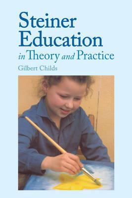 Steiner Education in Theory and Practice: A Guide to Rudolf Steiner's Educational Principles