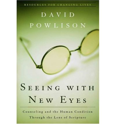 Seeing with New Eyes: Counseling and the Human Condition Through the Lens of Scripture