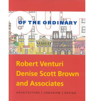 Out of the Ordinary: The Architecture and Design of Robert Venturi, Denise Scott Brown and Associates