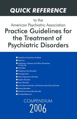 Quick Reference to the American Psychiatric Association Practice Guidelines for the Treatment of Psychiatric Disorders 2006: Compendium