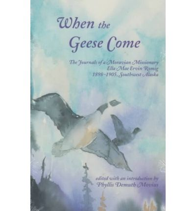 Amazon free e-books download: When the Geese Come : The Journals of a Moravian Missionary, Ella Mae Ervin Romig, 1898-1905, Southwest Alaska by Phyllis D Movius"