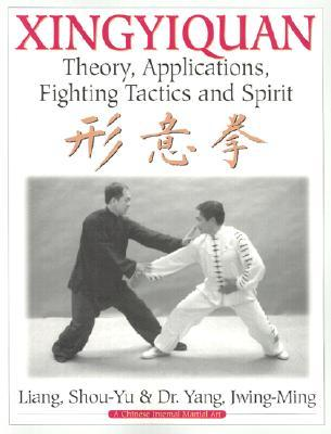 Xingyiquan: Theory, Applications, Fighting Tactics and Spirit