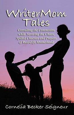Writermom Tales : Corralling the Commotion While Savoring the Chaos, Spilled Cheerios, and Prayers of Real-Life Motherhood