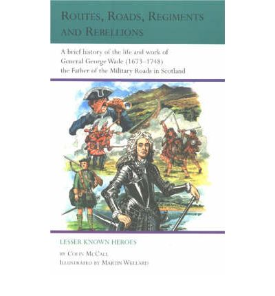 Routes, Roads, Regiments and Rebellions: A Brief History of the Life and Work of General George Wade (1673-1748) the Father of the Military Roads in Scotland