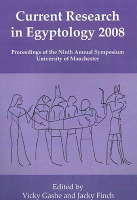 Current Research in Egyptology 2008 2008: Proceedings of the Ninth Annual Symposium