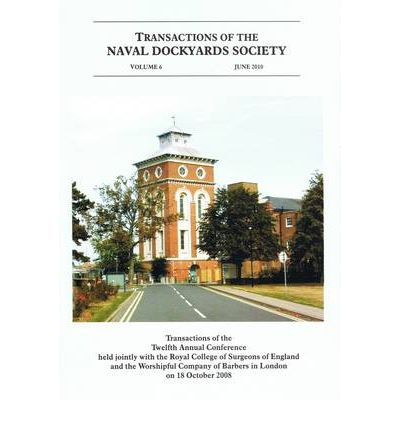 Transactions of the Naval Dockyards Society Twelfth Annual Conference Held with the Royal College of Surgeons of England in 2008: Surgeons and the Royal Navy
