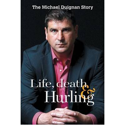 Life, Death and Hurling: Michael Duignan Autobiography