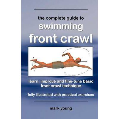 The Complete Guide to Swimming Front Crawl: A Short Guide for Beginners to Learn Basic Front Crawl Technique