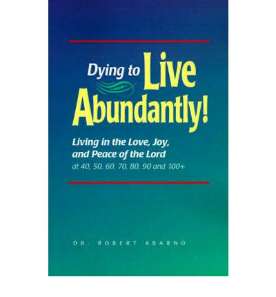 Dying to Live Abundantly!: Living in the Love, Joy, and Peace of the Lord at 40, 50, 60, 70, 80, 90 and 100+