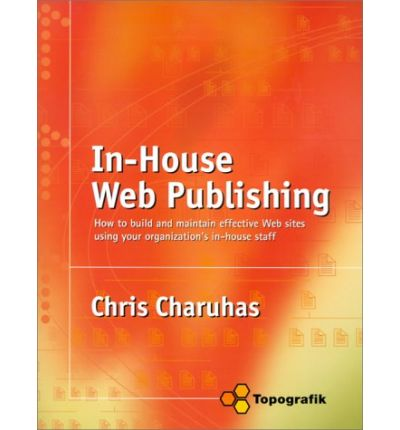 In-House Web Publishing: How to Build and Maintain Effective Web Sites Using Your Organization's In-House Staff