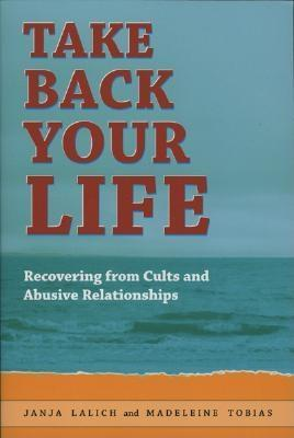 Take Back Your Life: Recovering from Cults and Abusive Relationships
