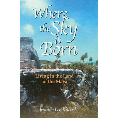 Where the Sky is Born: Living in the Land of the Maya