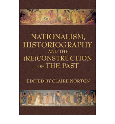 Nationalism, Historiography and the (RE)Construction of the Past
