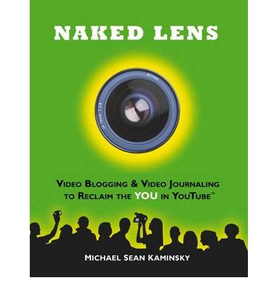 Naked Lens - Video Blogging and Video Journaling to Reclaim the YOU in YouTube: Use Your Camcorder to Ignite Creativity, Increase Mindfulness and Life Life from a New Angle