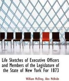 Life Sketches of Executive Officers and Members of the Legislature of the State of New York for 1873