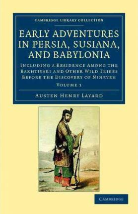 Early Adventures in Persia, Susiana, and Babylonia: Including a Residence Among the Bakhtiyari and Other Wild Tribes Before the Discovery of Nineveh