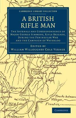 A British Rifle Man: The Journals and Correspondence of Major George Simmons, Rifle Brigade, During the Peninsular War and the Campaign of Waterloo