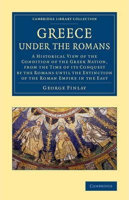 Greece Under the Romans: A Historical View of the Condition of the Greek Nation, from the Time of its Conquest by the Romans Until the Extinction of the Roman Empire in the East