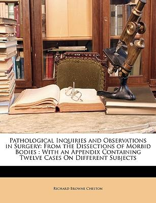 Pathological Inquiries and Observations in Surgery: From the Dissections of Morbid Bodies: With an Appendix Containing Twelve Cases on Different Subjects