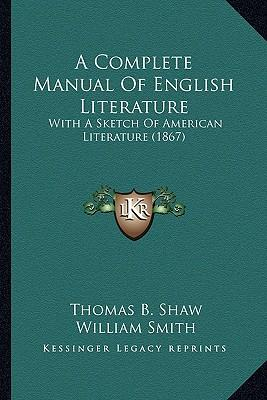 A Complete Manual of English Literature a Complete Manual of English Literature: With a Sketch of American Literature (1867) with a Sketch of American Literature (1867)