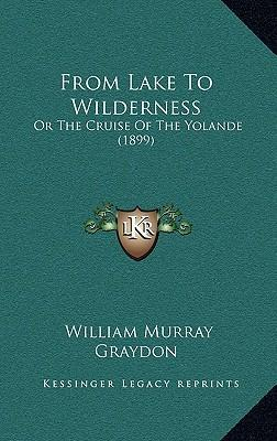 From Lake to Wilderness: Or the Cruise of the Yolande (1899)
