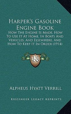 Harper's Gasoline Engine Book: How the Engine Is Made, How to Use It at Home, in Boats and Vehicles, and Elsewhere, and How to Keep It in Order (1914)