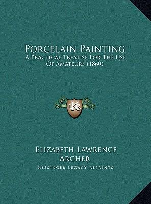 Porcelain Painting Porcelain Painting: A Practical Treatise for the Use of Amateurs (1860) a Practical Treatise for the Use of Amateurs (1860)