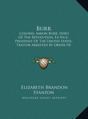 Burr: Colonel Aaron Burr, Hero of the Revolution, Ex-Vice-President of the United States, Traitor Arrested by Order of President Jefferson 1807 in Mississippi Territory (Large Print Edition)