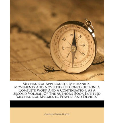 """Mechanical Applicances, Mechanical Movements and Novelties of Construction: A Complete Work and a Continuation, as a Second Volume, of the Author's Book Entitled """"Mechanical Mvements, Powers and Devices"""""""