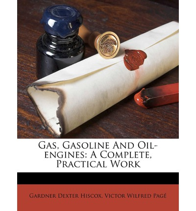 Gas, Gasoline and Oil-Engines: A Complete, Practical Work