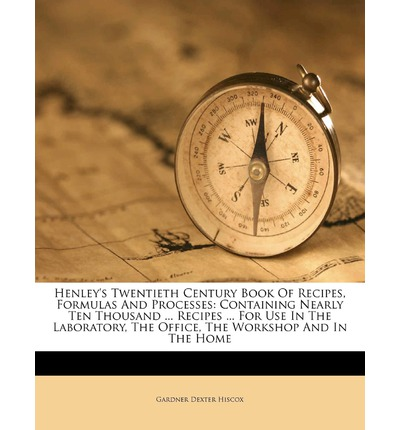 Henley's Twentieth Century Book of Recipes, Formulas and Processes: Containing Nearly Ten Thousand ... Recipes ... for Use in the Laboratory, the Office, the Workshop and in the Home