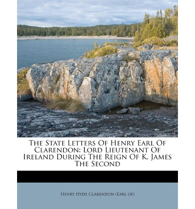 The State Letters of Henry Earl of Clarendon: Lord Lieutenant of Ireland During the Reign of K. James the Second