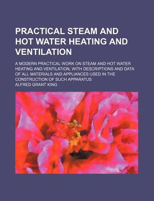 Practical Steam and Hot Water Heating and Ventilation; A Modern Practical Work on Steam and Hot Water Heating and Ventilation, with Descriptions and Data of All Materials and Appliances Used in the Construction of Such Apparatus