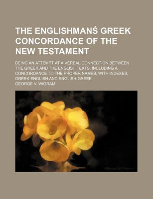 The Englishman Greek Concordance of the New Testament; Being an Attempt at a Verbal Connection Between the Greek and the English Texts, Including a Concordance to the Proper Names, with Indexes, Greek-English and English-Greek