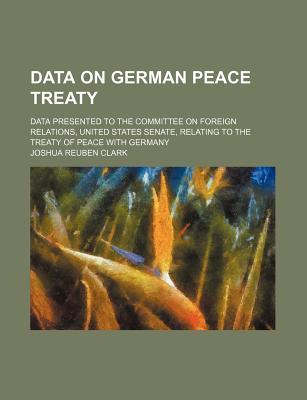 Data on German Peace Treaty; Data Presented to the Committee on Foreign Relations, United States Senate, Relating to the Treaty of Peace with Germany