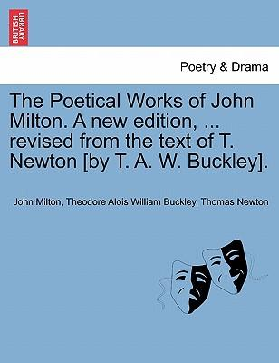 The Poetical Works of John Milton. a New Edition, ... Revised from the Text of T. Newton [By T. A. W. Buckley].
