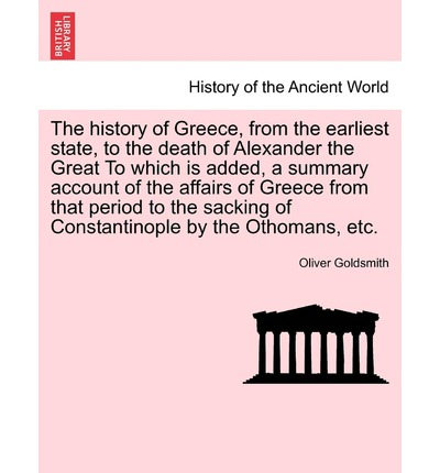 The History of Greece, from the Earliest State, to the Death of Alexander the Great to Which Is Added, a Summary Account of the Affairs of Greece from That Period to the Sacking of Constantinople by the Othomans, Etc.