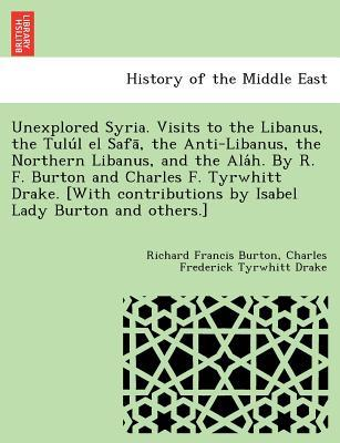 Unexplored Syria. Visits to the Libanus, the Tulu L El Safa, the Anti-Libanus, the Northern Libanus, and the ALA H. by R. F. Burton and Charles F. Tyrwhitt Drake. [With Contributions by Isabel Lady Burton and Others.]