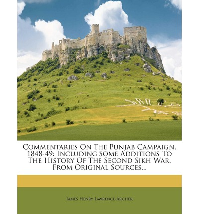 Commentaries on the Punjab Campaign, 1848-49: Including Some Additions to the History of the Second Sikh War, from Original Sources...