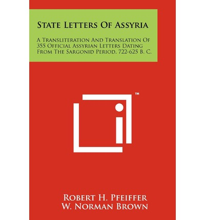State Letters of Assyria: A Transliteration and Translation of 355 Official Assyrian Letters Dating from the Sargonid Period, 722-625 B. C.