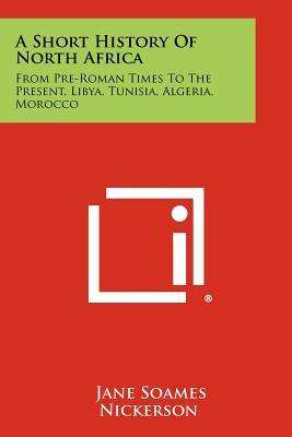 A Short History of North Africa: From Pre-Roman Times to the Present, Libya, Tunisia, Algeria, Morocco
