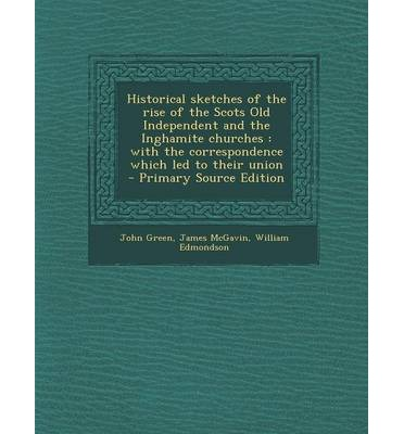 Historical Sketches of the Rise of the Scots Old Independent and the Inghamite Churches: With the Correspondence Which Led to Their Union - Primary So