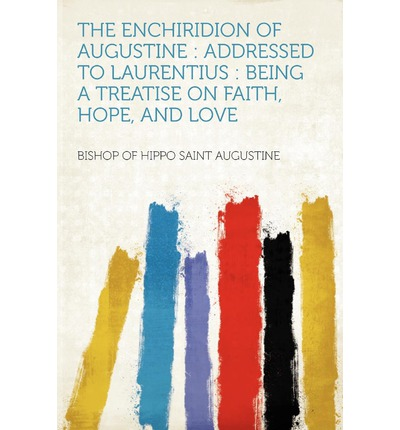 The Enchiridion of Augustine: Addressed to Laurentius: Being a Treatise on Faith, Hope, and Love