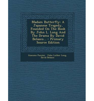 Madam Butterfly: A Japanese Tragedy, Founded on the Book by John L. Long and the Drama by David Belasco... - Primary Source Edition